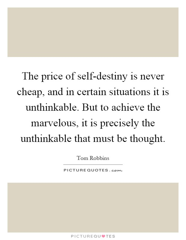 The price of self-destiny is never cheap, and in certain situations it is unthinkable. But to achieve the marvelous, it is precisely the unthinkable that must be thought Picture Quote #1