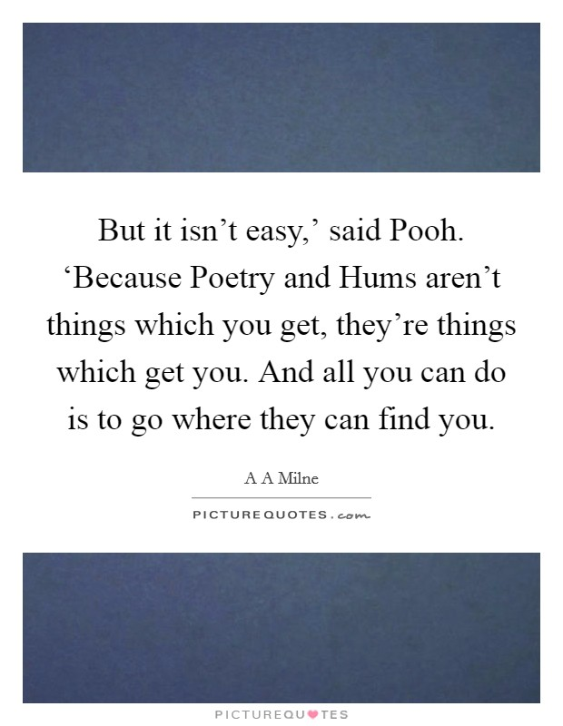 But it isn't easy,' said Pooh. 'Because Poetry and Hums aren't things which you get, they're things which get you. And all you can do is to go where they can find you Picture Quote #1