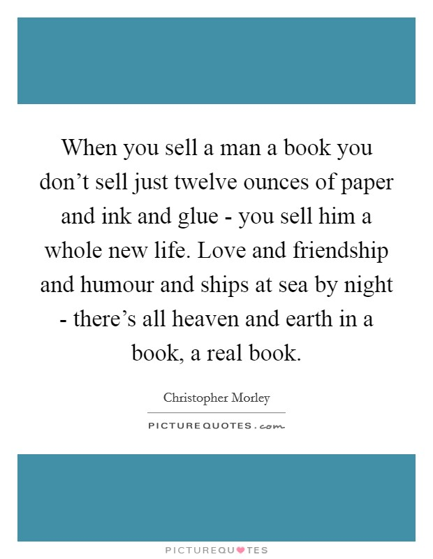 When you sell a man a book you don't sell just twelve ounces of paper and ink and glue - you sell him a whole new life. Love and friendship and humour and ships at sea by night - there's all heaven and earth in a book, a real book Picture Quote #1