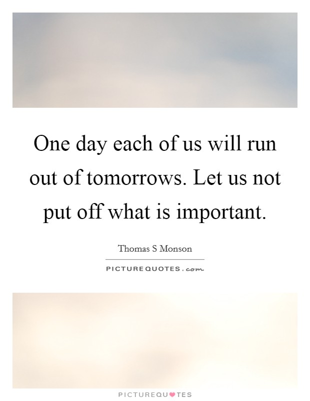 One day each of us will run out of tomorrows. Let us not put off what is important Picture Quote #1