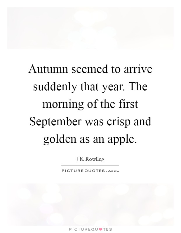 Autumn seemed to arrive suddenly that year. The morning of the first September was crisp and golden as an apple Picture Quote #1