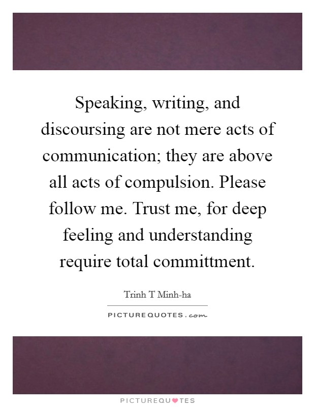 Speaking, writing, and discoursing are not mere acts of communication; they are above all acts of compulsion. Please follow me. Trust me, for deep feeling and understanding require total committment Picture Quote #1