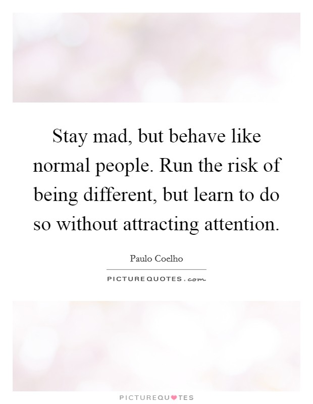 Stay mad, but behave like normal people. Run the risk of being different, but learn to do so without attracting attention Picture Quote #1