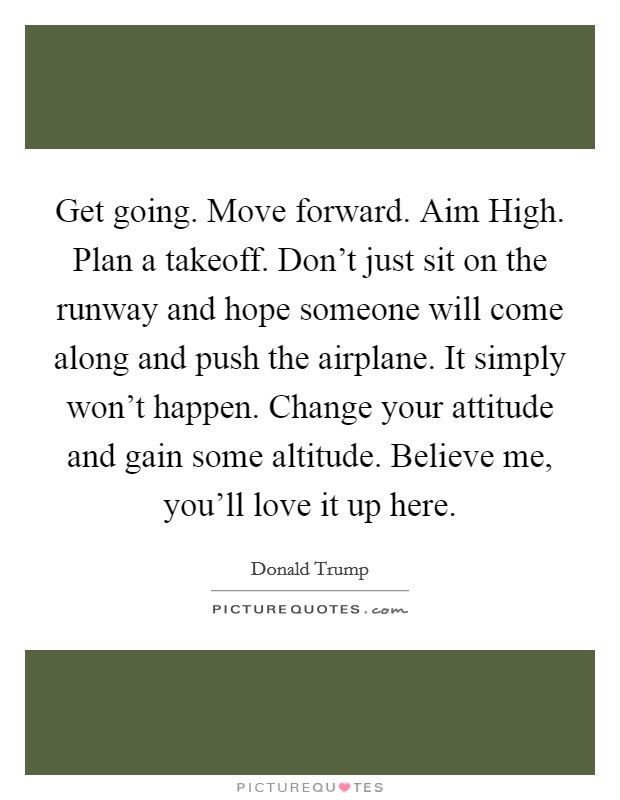 Get going. Move forward. Aim High. Plan a takeoff. Don't just sit on the runway and hope someone will come along and push the airplane. It simply won't happen. Change your attitude and gain some altitude. Believe me, you'll love it up here Picture Quote #1