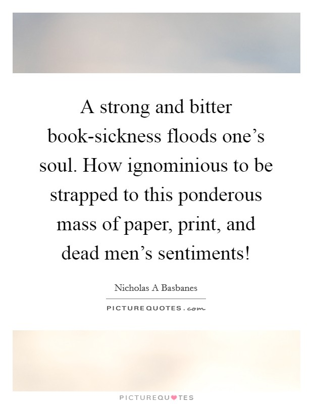 A strong and bitter book-sickness floods one's soul. How ignominious to be strapped to this ponderous mass of paper, print, and dead men's sentiments! Picture Quote #1