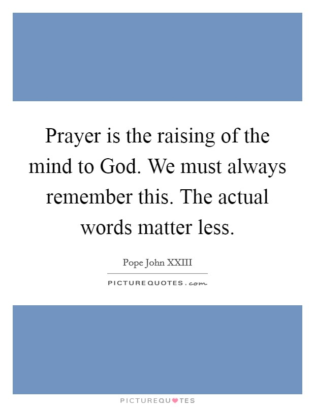 Prayer is the raising of the mind to God. We must always remember this. The actual words matter less Picture Quote #1