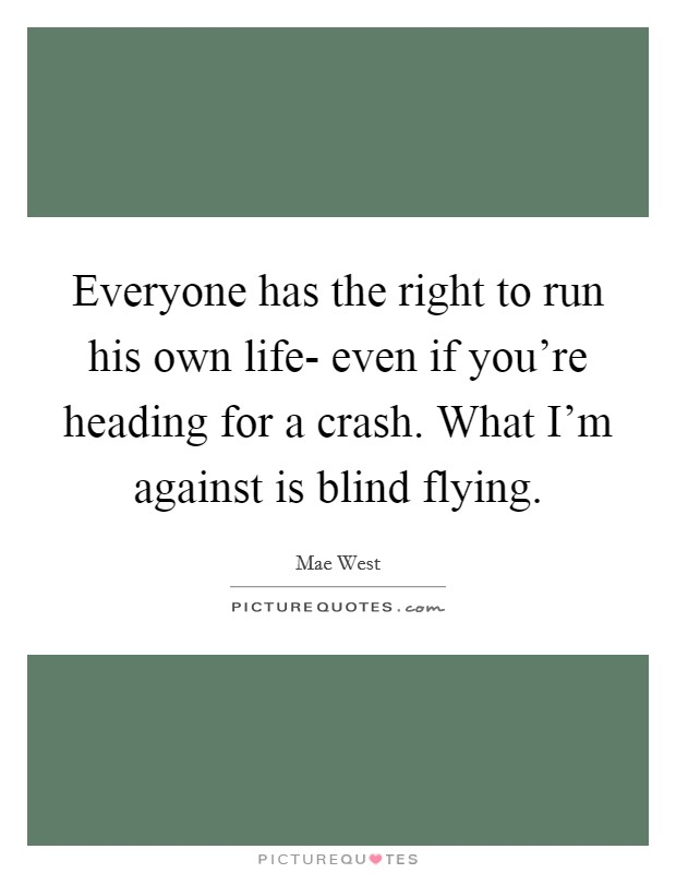 Everyone has the right to run his own life- even if you're heading for a crash. What I'm against is blind flying Picture Quote #1