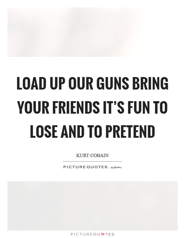 Load up our guns Bring your friends It's fun to lose and to pretend Picture Quote #1