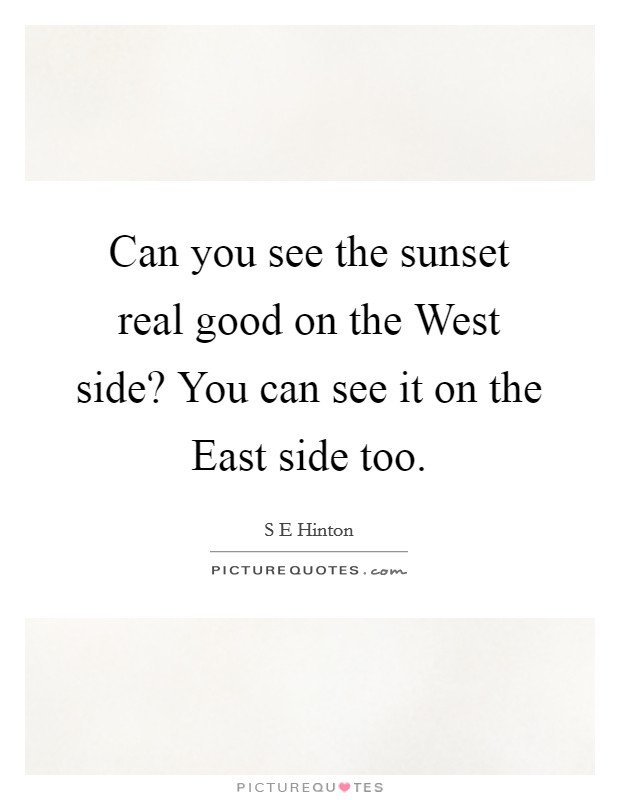 Can you see the sunset real good on the West side? You can see it on the East side too Picture Quote #1