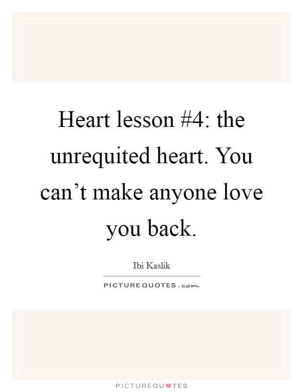 Heart lesson #4: the unrequited heart. You can't make anyone love you back Picture Quote #1