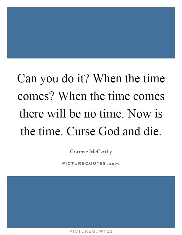 Can you do it? When the time comes? When the time comes there will be no time. Now is the time. Curse God and die Picture Quote #1