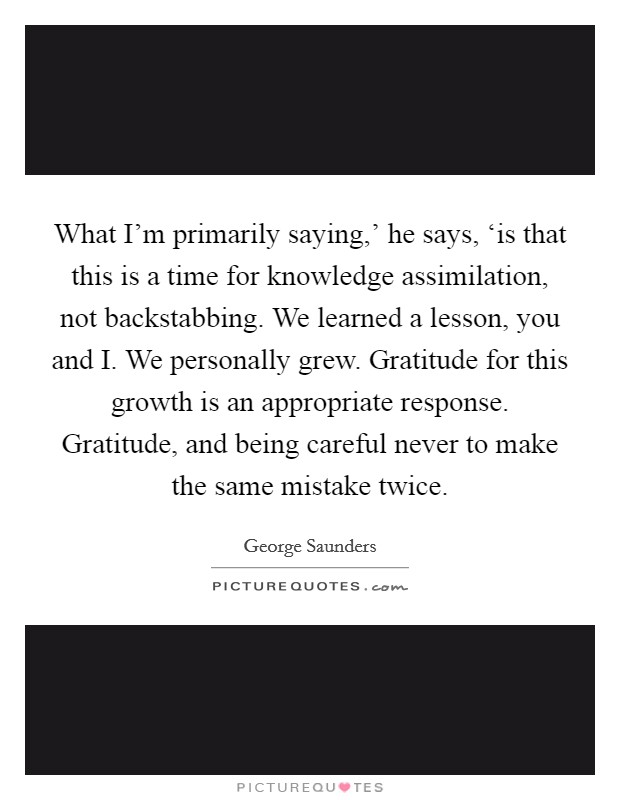 What I'm primarily saying,' he says, 'is that this is a time for knowledge assimilation, not backstabbing. We learned a lesson, you and I. We personally grew. Gratitude for this growth is an appropriate response. Gratitude, and being careful never to make the same mistake twice Picture Quote #1