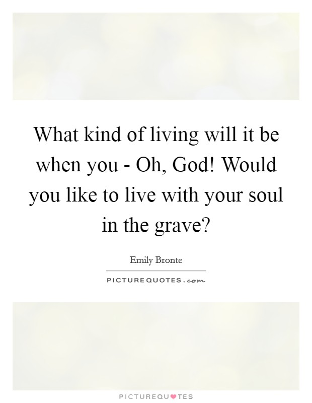 What kind of living will it be when you - Oh, God! Would you like to live with your soul in the grave? Picture Quote #1