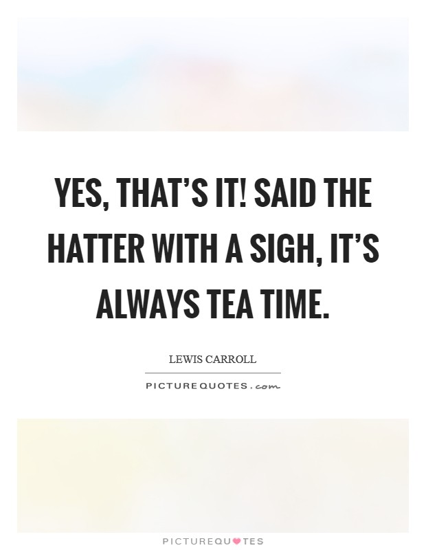 Yes, that's it! Said the Hatter with a sigh, it's always tea time Picture Quote #1