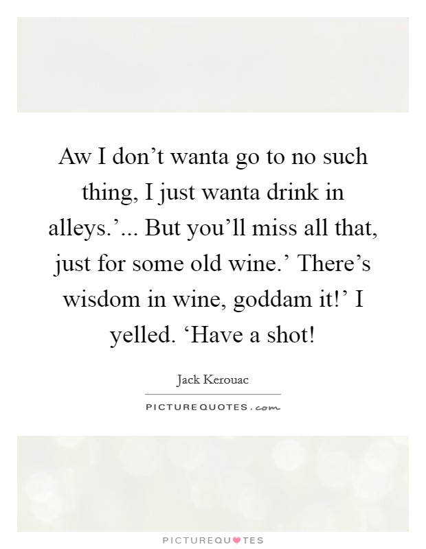 Aw I don't wanta go to no such thing, I just wanta drink in alleys.'... But you'll miss all that, just for some old wine.' There's wisdom in wine, goddam it!' I yelled. 'Have a shot! Picture Quote #1