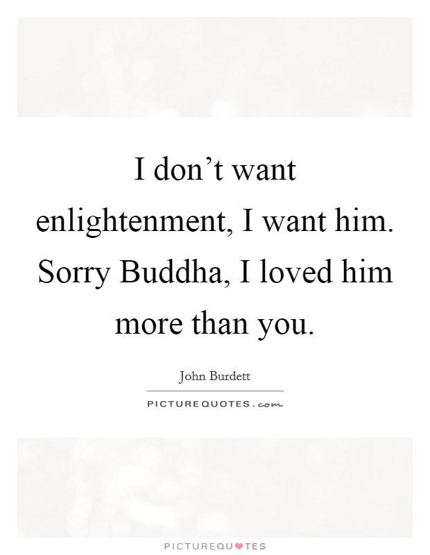 I don't want enlightenment, I want him. Sorry Buddha, I loved him more than you Picture Quote #1