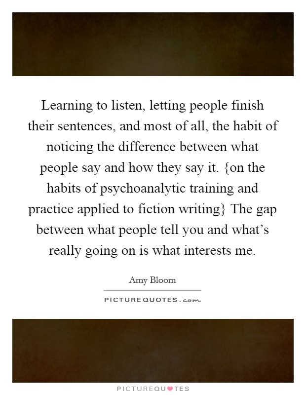 Learning to listen, letting people finish their sentences, and most of all, the habit of noticing the difference between what people say and how they say it. {on the habits of psychoanalytic training and practice applied to fiction writing} The gap between what people tell you and what's really going on is what interests me Picture Quote #1