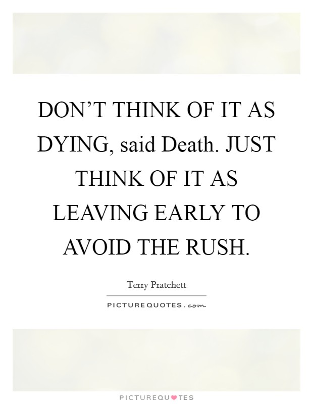 DON'T THINK OF IT AS DYING, said Death. JUST THINK OF IT AS LEAVING EARLY TO AVOID THE RUSH Picture Quote #1