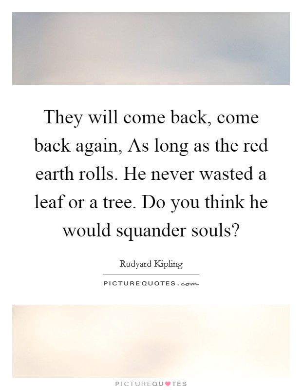 They will come back, come back again, As long as the red earth rolls. He never wasted a leaf or a tree. Do you think he would squander souls? Picture Quote #1