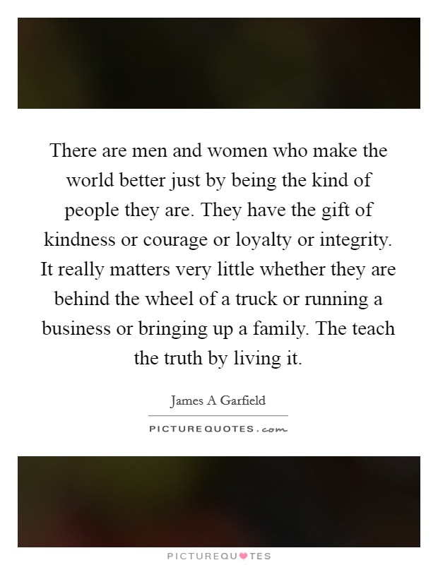There are men and women who make the world better just by being the kind of people they are. They have the gift of kindness or courage or loyalty or integrity. It really matters very little whether they are behind the wheel of a truck or running a business or bringing up a family. The teach the truth by living it Picture Quote #1