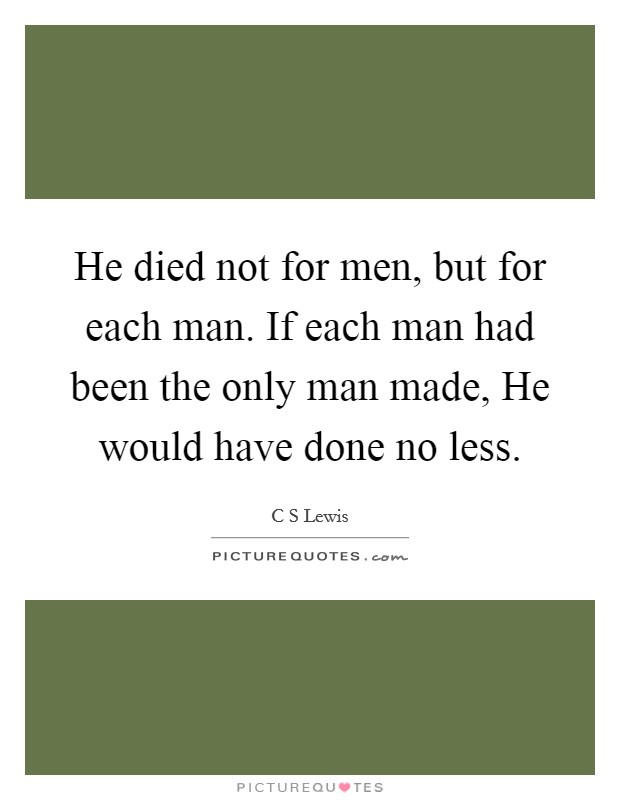 He died not for men, but for each man. If each man had been the only man made, He would have done no less Picture Quote #1