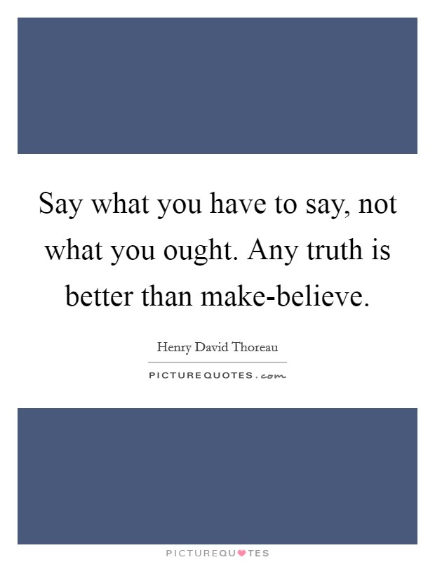 Say what you have to say, not what you ought. Any truth is better than make-believe Picture Quote #1