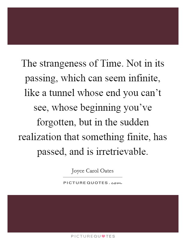 The strangeness of Time. Not in its passing, which can seem infinite, like a tunnel whose end you can't see, whose beginning you've forgotten, but in the sudden realization that something finite, has passed, and is irretrievable Picture Quote #1