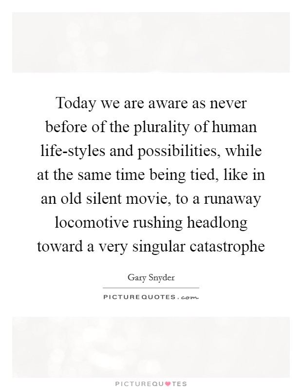 Today we are aware as never before of the plurality of human life-styles and possibilities, while at the same time being tied, like in an old silent movie, to a runaway locomotive rushing headlong toward a very singular catastrophe Picture Quote #1