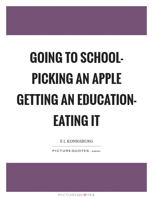 Going to school- picking an apple Getting an education- eating it Picture Quote #1