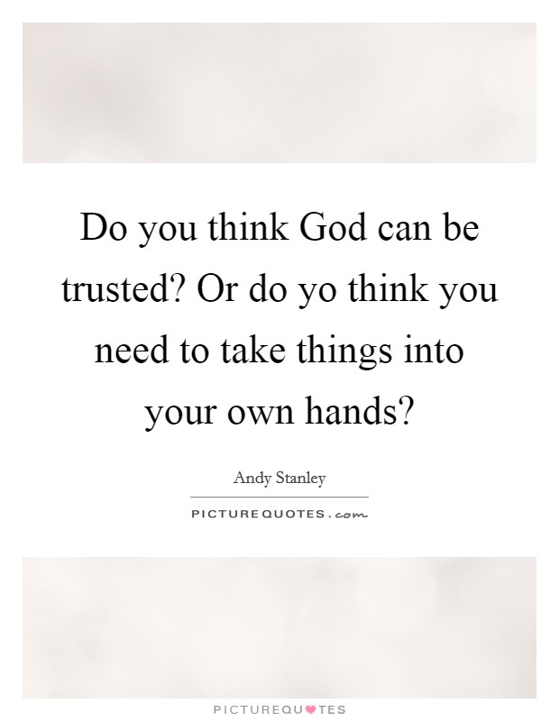 Do you think God can be trusted? Or do yo think you need to take things into your own hands? Picture Quote #1
