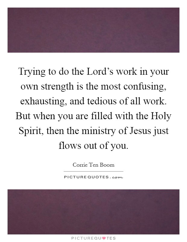 Trying to do the Lord's work in your own strength is the most confusing, exhausting, and tedious of all work. But when you are filled with the Holy Spirit, then the ministry of Jesus just flows out of you Picture Quote #1