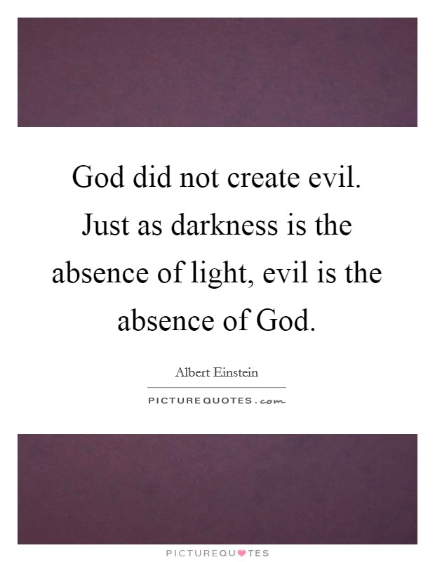 God did not create evil. Just as darkness is the absence of light, evil is the absence of God Picture Quote #1
