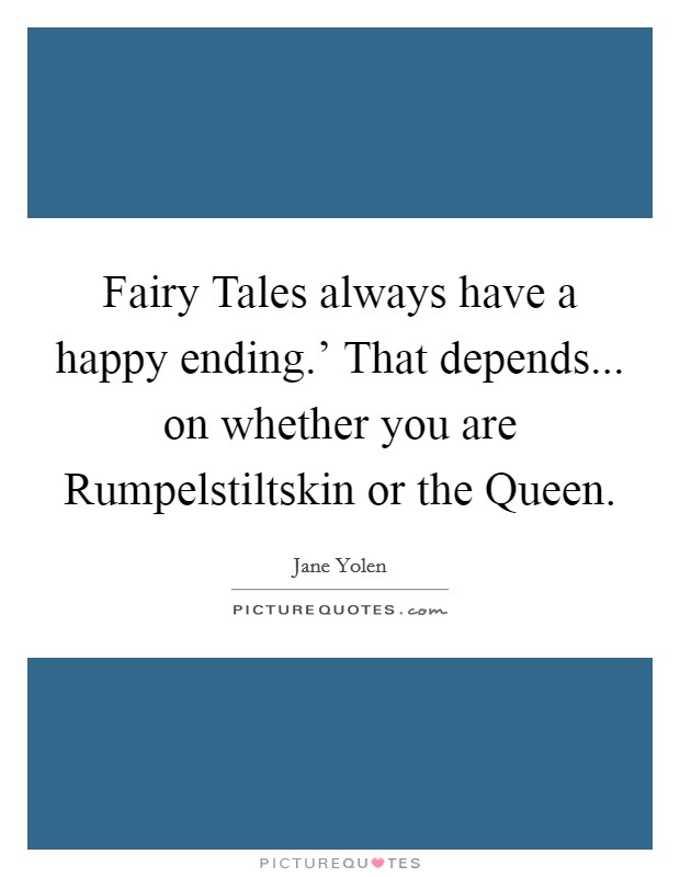 Fairy Tales always have a happy ending.' That depends... on whether you are Rumpelstiltskin or the Queen Picture Quote #1