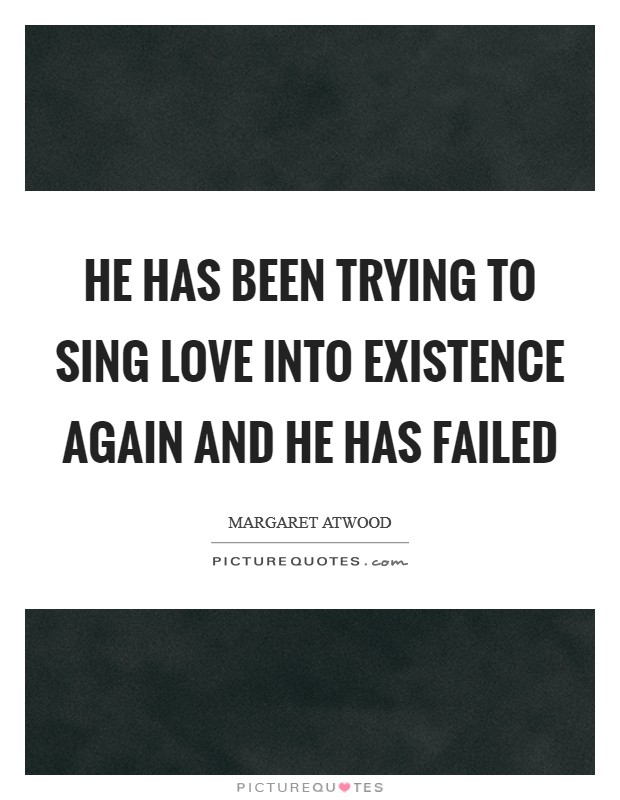 He has been trying to sing Love into existence again And he has failed Picture Quote #1