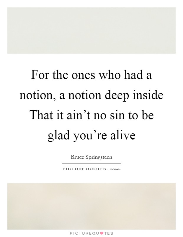 For the ones who had a notion, a notion deep inside That it ain't no sin to be glad you're alive Picture Quote #1