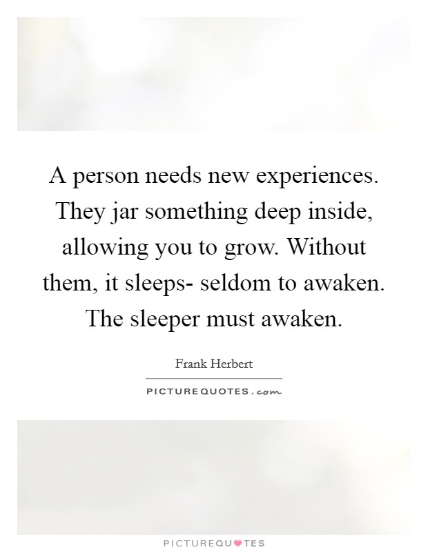A person needs new experiences. They jar something deep inside, allowing you to grow. Without them, it sleeps- seldom to awaken. The sleeper must awaken Picture Quote #1