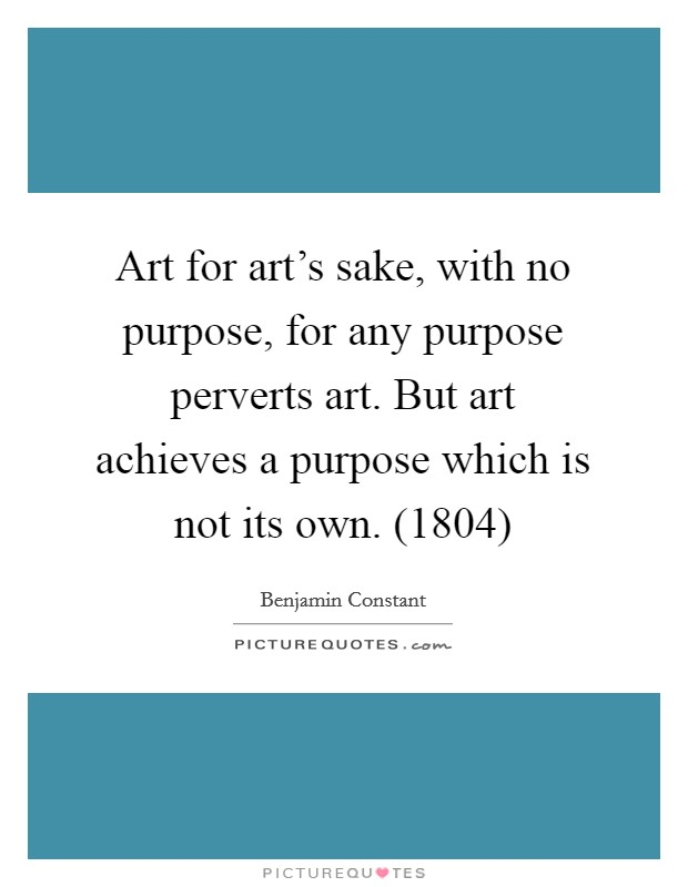 Art for art's sake, with no purpose, for any purpose perverts art. But art achieves a purpose which is not its own. (1804) Picture Quote #1