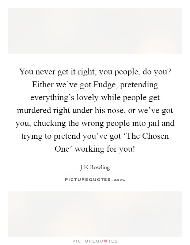 You never get it right, you people, do you? Either we've got Fudge, pretending everything's lovely while people get murdered right under his nose, or we've got you, chucking the wrong people into jail and trying to pretend you've got 'The Chosen One' working for you! Picture Quote #1
