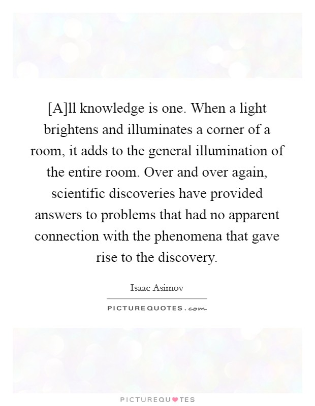 [A]ll knowledge is one. When a light brightens and illuminates a corner of a room, it adds to the general illumination of the entire room. Over and over again, scientific discoveries have provided answers to problems that had no apparent connection with the phenomena that gave rise to the discovery Picture Quote #1