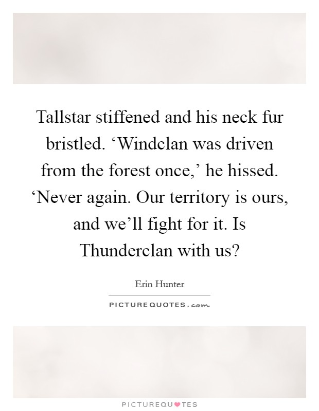 Tallstar stiffened and his neck fur bristled. 'Windclan was driven from the forest once,' he hissed. 'Never again. Our territory is ours, and we'll fight for it. Is Thunderclan with us? Picture Quote #1