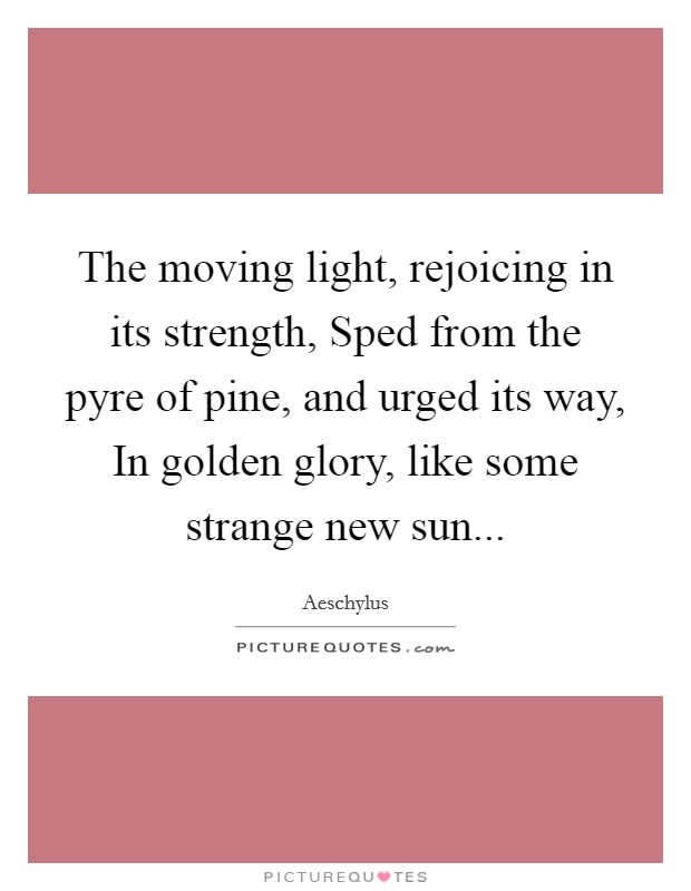 The moving light, rejoicing in its strength, Sped from the pyre of pine, and urged its way, In golden glory, like some strange new sun Picture Quote #1