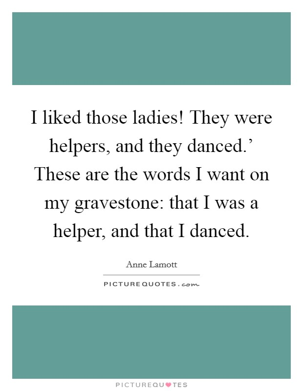 I liked those ladies! They were helpers, and they danced.' These are the words I want on my gravestone: that I was a helper, and that I danced Picture Quote #1