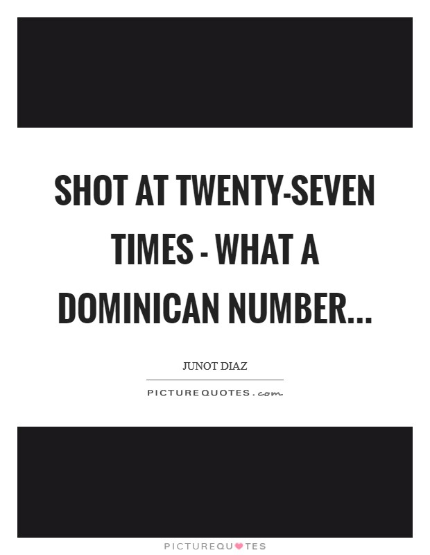 Shot at twenty-seven times - what a Dominican number Picture Quote #1