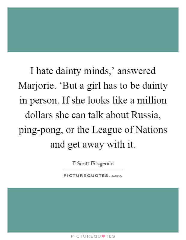 I hate dainty minds,' answered Marjorie. 'But a girl has to be dainty in person. If she looks like a million dollars she can talk about Russia, ping-pong, or the League of Nations and get away with it Picture Quote #1