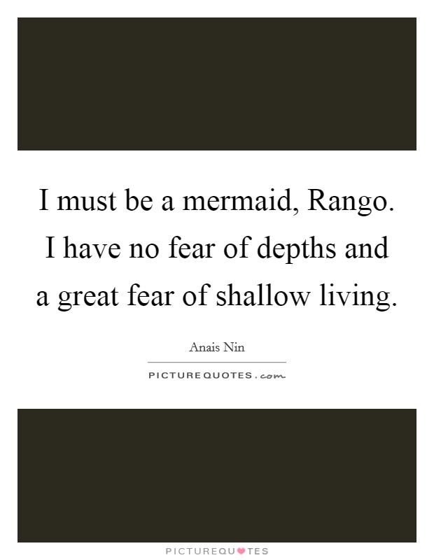 I must be a mermaid, Rango. I have no fear of depths and a great fear of shallow living Picture Quote #1