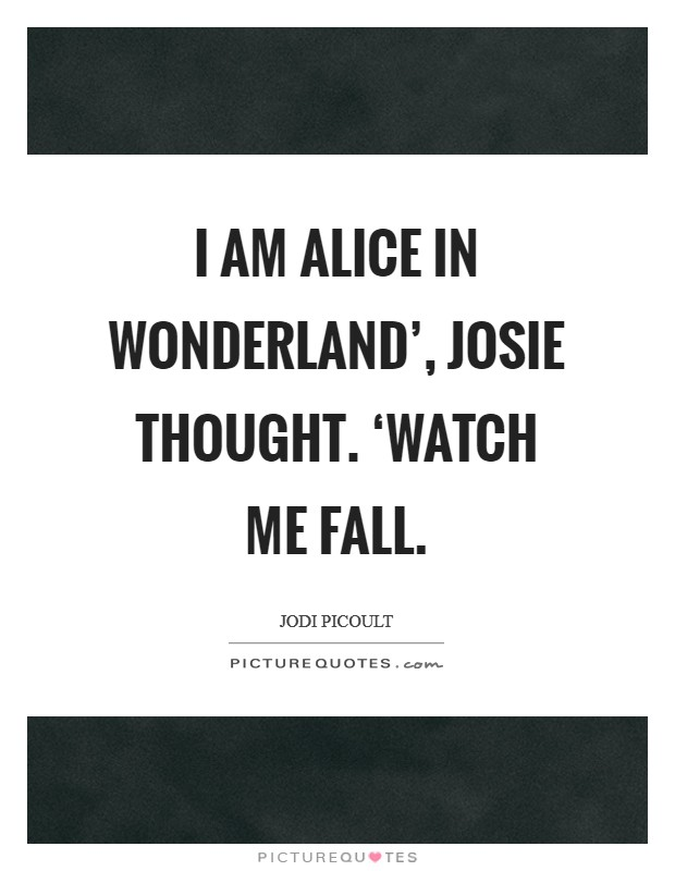 I am Alice in Wonderland', Josie thought. 'Watch me fall Picture Quote #1