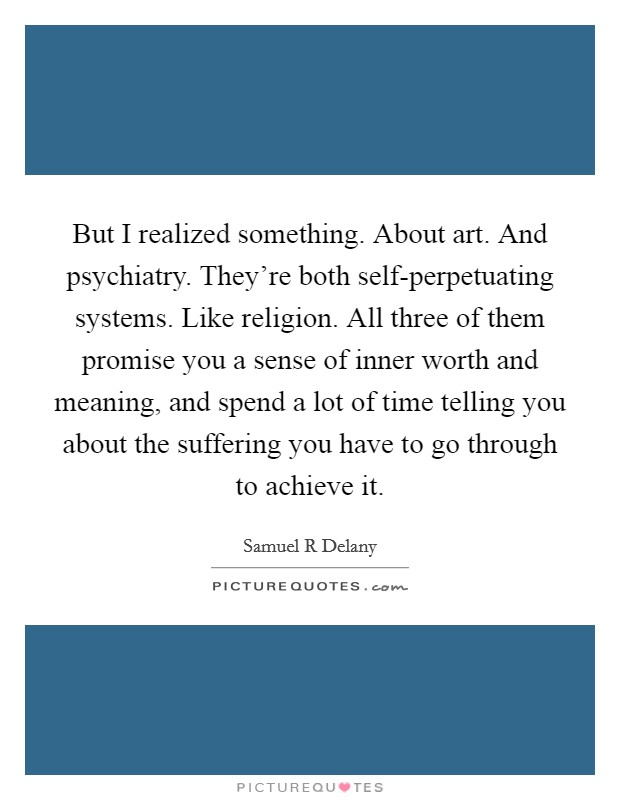 But I realized something. About art. And psychiatry. They're both self-perpetuating systems. Like religion. All three of them promise you a sense of inner worth and meaning, and spend a lot of time telling you about the suffering you have to go through to achieve it Picture Quote #1