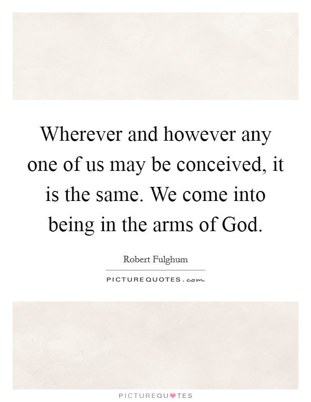 Wherever and however any one of us may be conceived, it is the same. We come into being in the arms of God Picture Quote #1
