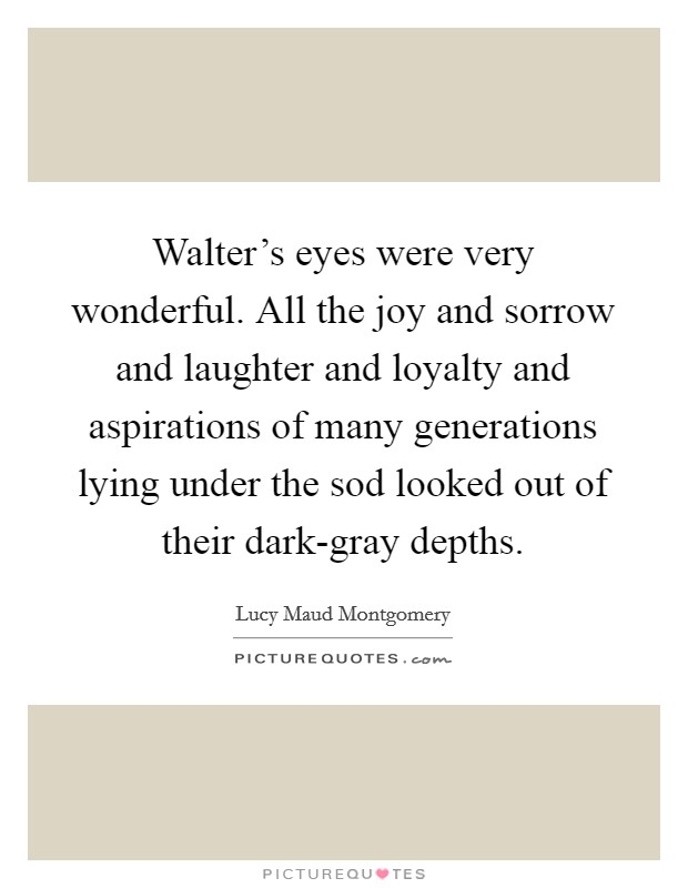 Walter's eyes were very wonderful. All the joy and sorrow and laughter and loyalty and aspirations of many generations lying under the sod looked out of their dark-gray depths Picture Quote #1