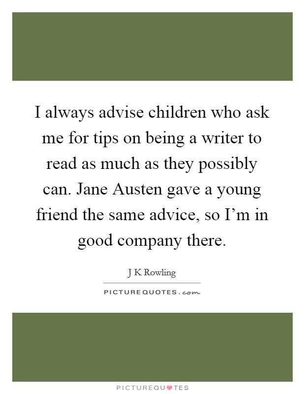 I always advise children who ask me for tips on being a writer to read as much as they possibly can. Jane Austen gave a young friend the same advice, so I'm in good company there Picture Quote #1